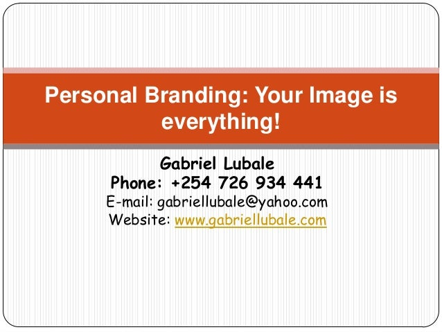 Personal Branding: Your Image is          everything!            Gabriel Lubale      Phone: +254 726 934 441     E-mail: g...