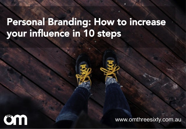 Personal Branding: How to increase your influence in 10 steps www.omthreesixty.com.au