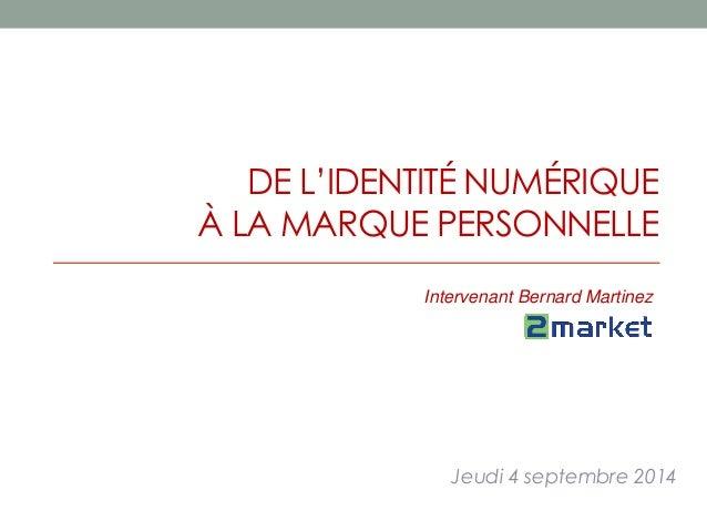DE L'IDENTITÉ NUMÉRIQUE  À LA MARQUE PERSONNELLE  Intervenant Bernard Martinez  Jeudi 4 septembre 2014