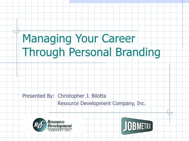 Managing Your Career  Through Personal Branding Presented By:  Christopher J. Bilotta    Resource Development Company, Inc...