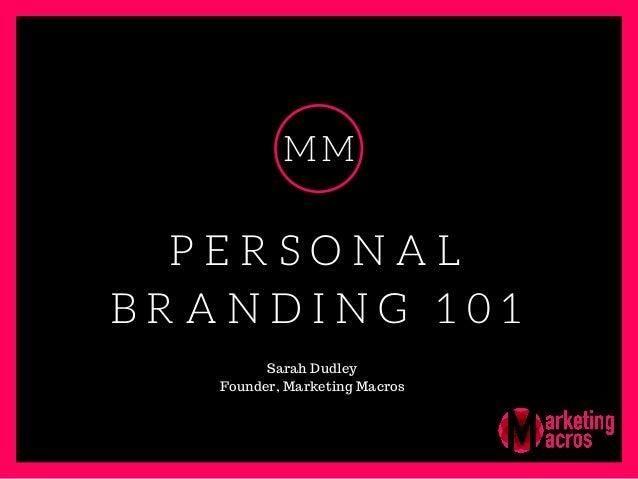 P E R S O N A L B R A N D I N G 1 0 1 MM Sarah Dudley Founder, Marketing Macros
