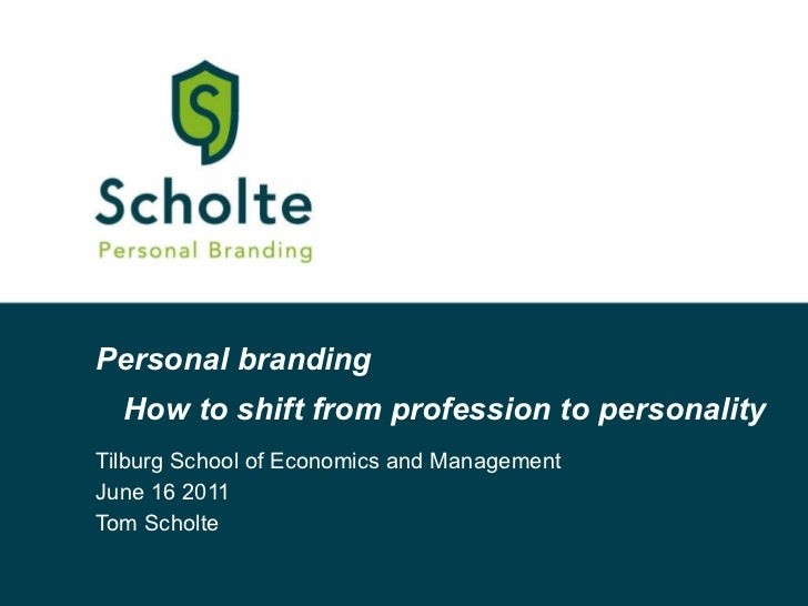 Personal branding Tilburg School of Economics and Management  June 16 2011 Tom Scholte How to shift from profession to per...