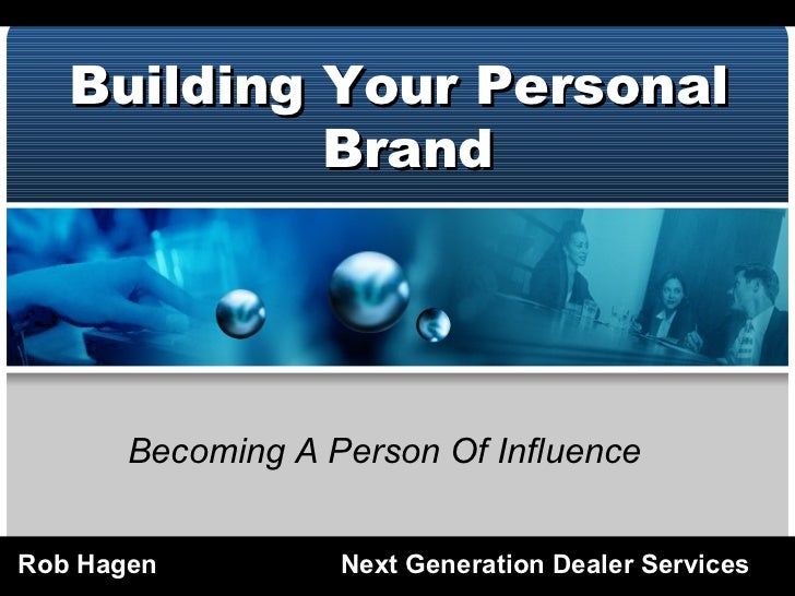 Building Your Personal Brand Rob Hagen Next Generation Dealer Services Becoming A Person Of Influence