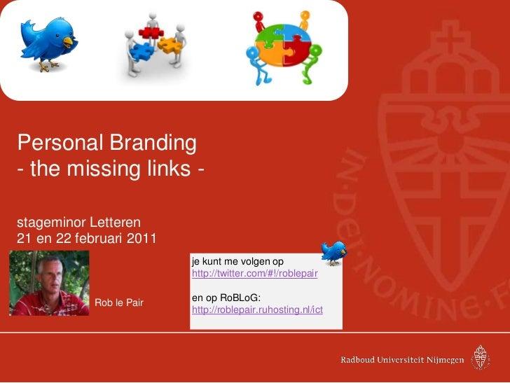 Personal Branding- the missing links -<br />stageminor Letteren<br />21 en 22 februari 2011<br />Rob le Pair<br />je kunt...