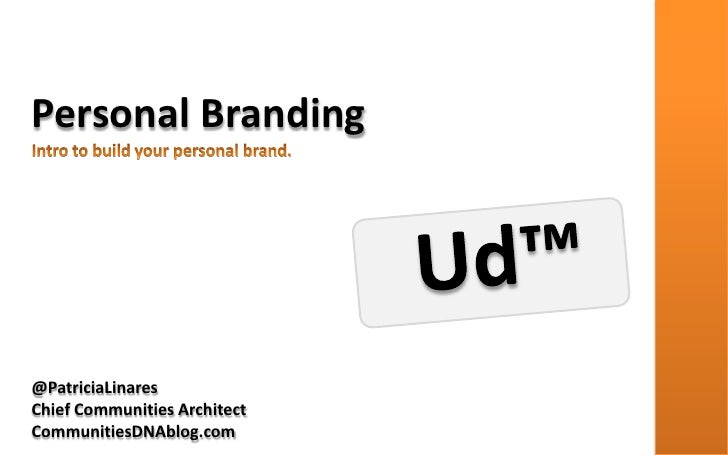 Personal Branding<br />Intro to build your personal brand.<br />Ud™<br />@PatriciaLinares<br />Chief Communities Architect...