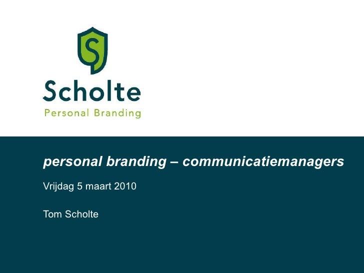 personal branding – communicatiemanagers Vrijdag 5 maart 2010 Tom Scholte