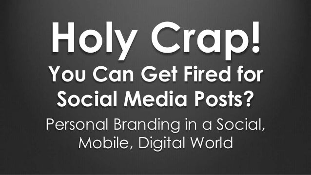 Holy Crap! You Can Get Fired for Social Media Posts? Personal Branding in a Social, Mobile, Digital World