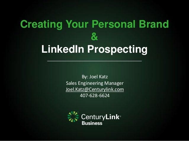 Creating Your Personal Brand & LinkedIn Prospecting By: Joel Katz Sales Engineering Manager Joel.Katz@Centurylink.com 407-...