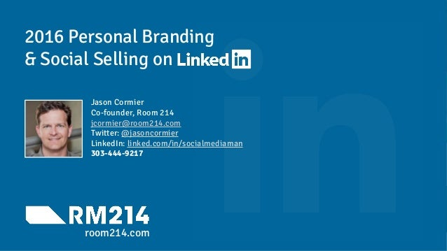 2016 Personal Branding & Social Selling on Jason Cormier Co-founder, Room 214 jcormier@room214.com Twitter: @jasoncormier ...