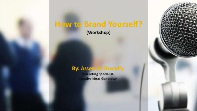 How to Brand Yourself? (Workshop) By: Assem El Shwadfy Marketing Specialist. Creative Ideas Generator.