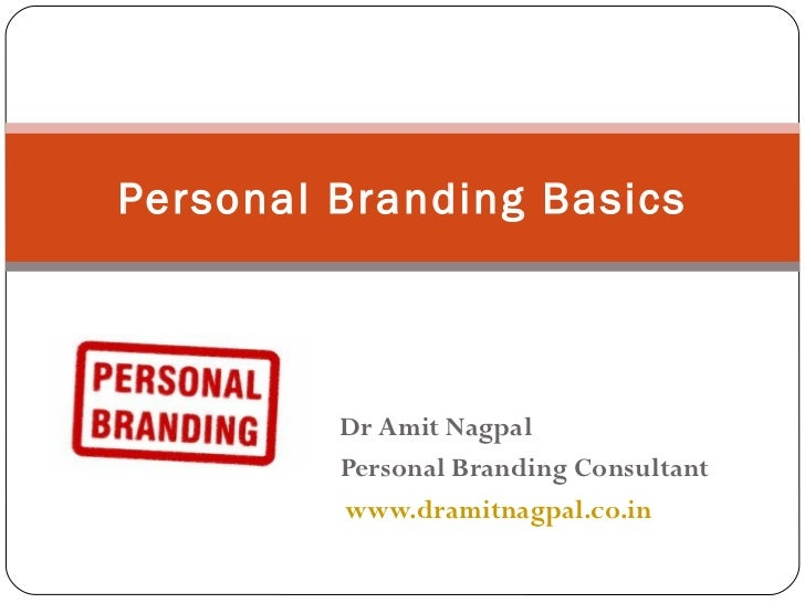 Dr Amit Nagpal Personal Branding Consultant www.dramitnagpal.co.in Personal Branding Basics