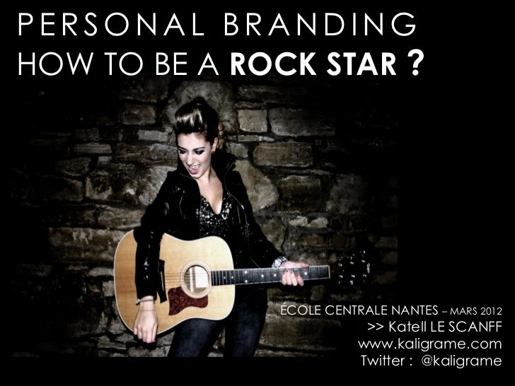 PERSONAL BRANDINGHOW TO BE A ROCK STAR ?              ÉCOLE CENTRALE NANTES – MARS 2012                          >> Katell...