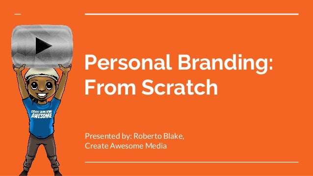 Personal Branding: From Scratch Presented by: Roberto Blake, Create Awesome Media