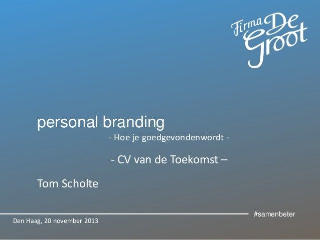 personal branding - Hoe je goedgevondenwordt -  - CV van de Toekomst – Tom Scholte Den Haag, 20 november 2013  #samenbeter