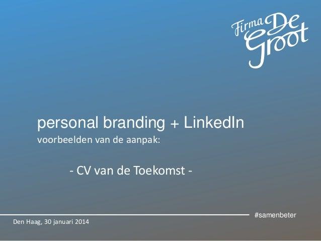 personal branding + LinkedIn voorbeelden van de aanpak:  - CV van de Toekomst -  Den Haag, 30 januari 2014  #samenbeter