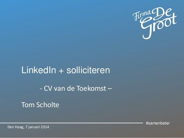 LinkedIn + solliciteren - CV van de Toekomst – Tom Scholte Den Haag, 7 januari 2014  #samenbeter