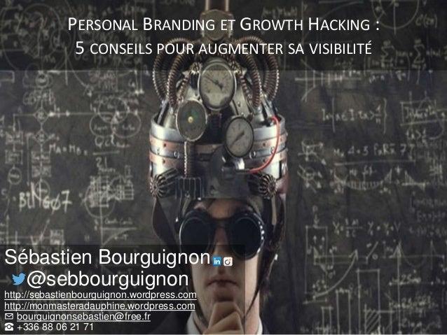 PERSONAL BRANDING ET GROWTH HACKING : 5 CONSEILS POUR AUGMENTER SA VISIBILITÉ Sébastien Bourguignon @sebbourguignon http:/...