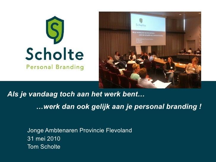 Jonge Ambtenaren Provincie Flevoland 31 mei 2010 Tom Scholte Als je vandaag toch aan het werk bent… … werk dan ook gelijk ...