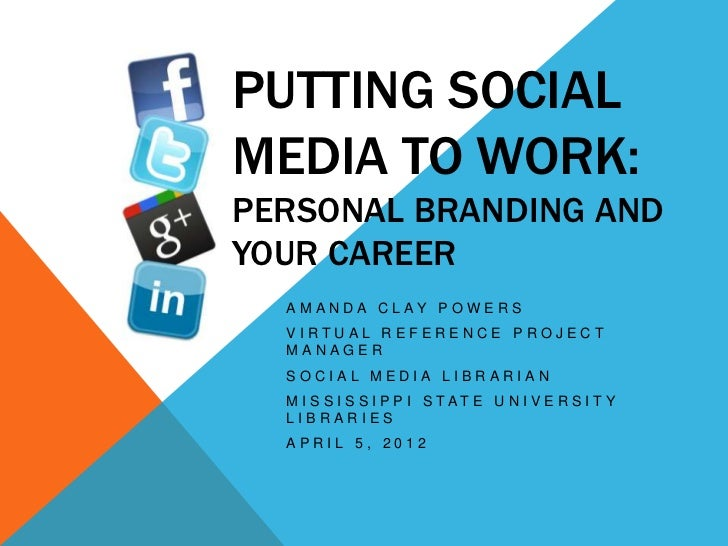 PUTTING SOCIALMEDIA TO WORK:PERSONAL BRANDING ANDYOUR CAREER  A M A N D A C L AY P O W E R S  VIRTUAL REFERENCE PROJECT  M...