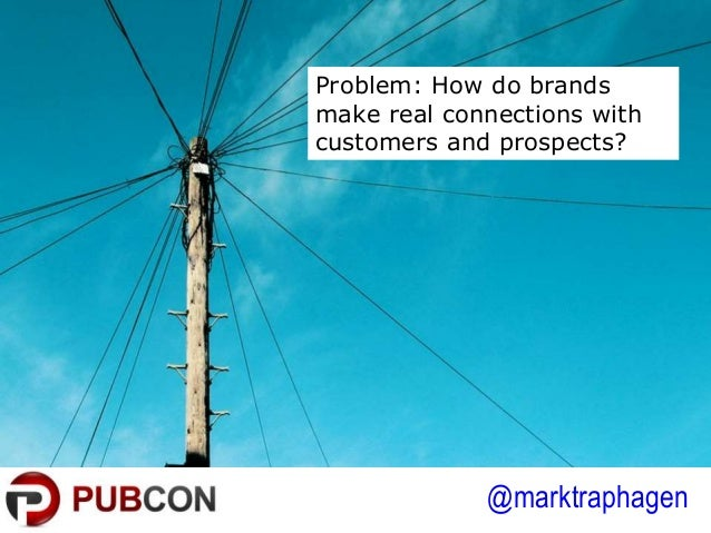 @marktraphagen Problem: How do brands make real connections with customers and prospects?
