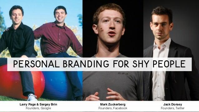 Larry Page & Sergey Brin! Founders, Google Mark Zuckerberg! Founders, Facebook Jack Dorsey! Founders, Twitter Personal Bra...