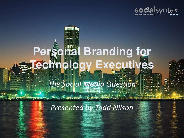 Personal Branding forTechnology Executives<br />The Social Media Question<br />Presented by Todd Nilson<br />