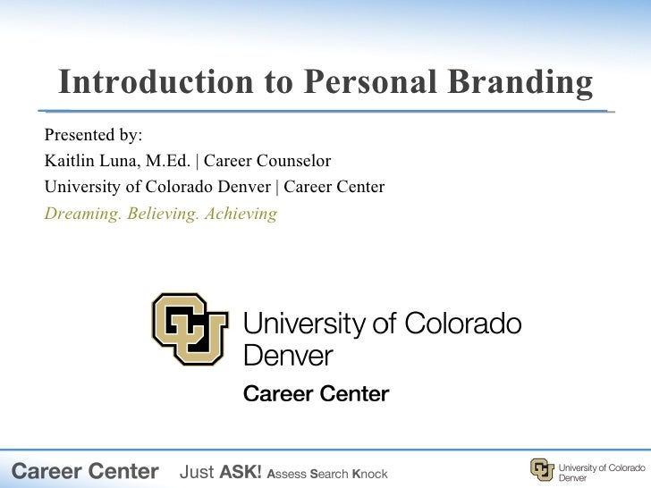 Introduction to Personal BrandingPresented by:Kaitlin Luna, M.Ed.   Career CounselorUniversity of Colorado Denver   Career...