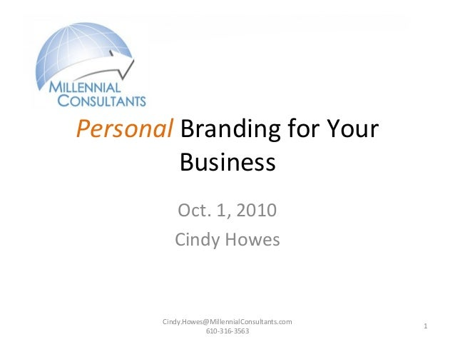 Cindy.Howes@MillennialConsultants.com 610-316-3563 1 Personal Branding for Your Business Oct. 1, 2010 Cindy Howes