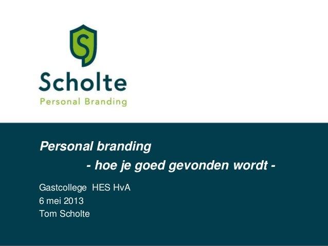 Personal brandingGastcollege HES HvA6 mei 2013Tom Scholte- hoe je goed gevonden wordt -