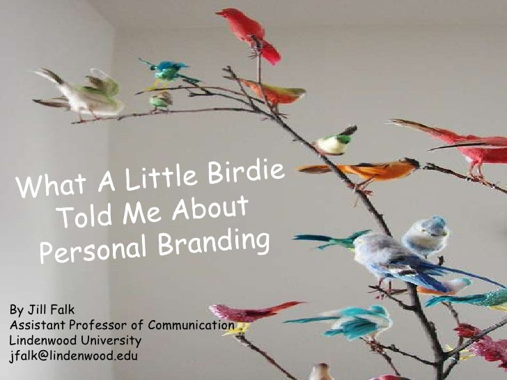 What A Little Birdie Told Me About Personal Branding<br />By Jill Falk<br />Assistant Professor of Communication<br />Lind...