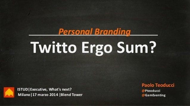 Twitto Ergo Sum? Paolo Teoducci @Pteoducci @GamEventingMilano|17 marzo 2014 |Blend Tower Personal Branding ISTUD|Executive...