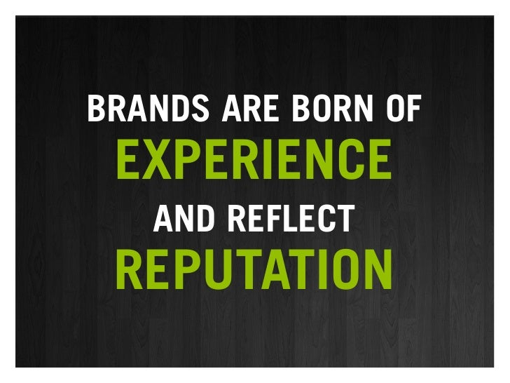 BRANDS ARE BORN OF  EXPERIENCE    AND REFLECT  REPUTATION