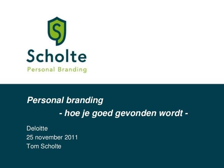 Personal branding         - hoe je goed gevonden wordt -Deloitte25 november 2011Tom Scholte