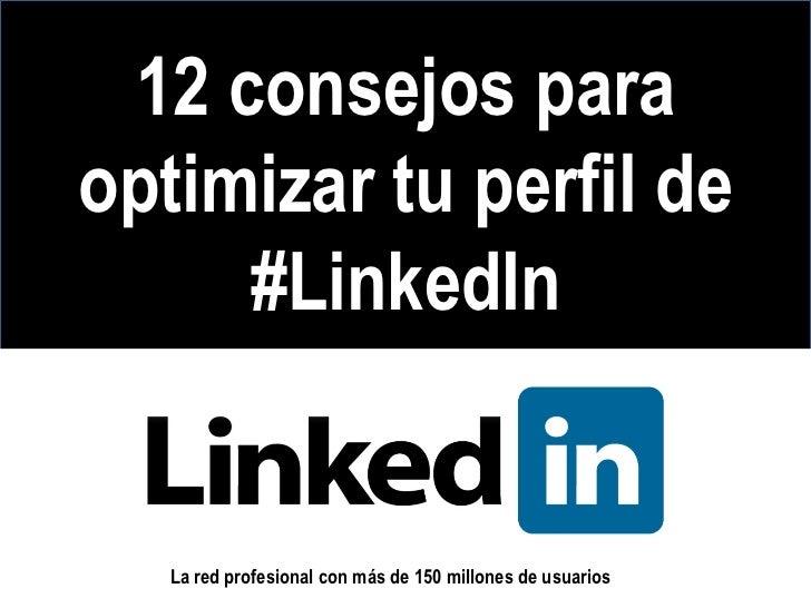 12 consejos paraoptimizar tu perfil de     #LinkedIn   La red profesional con más de 150 millones de usuarios