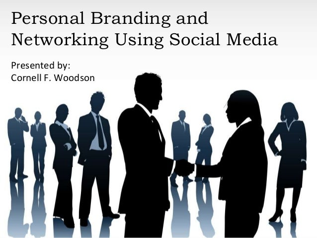 Personal Branding and Networking Using Social Media Presented by: Cornell F. Woodson