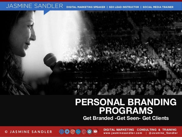 PERSONAL BRANDING PROGRAMS Get Branded -Get Seen- Get Clients DIGITAL MARKETING CONSULTING & TRAINING w w w .jasminesandle...