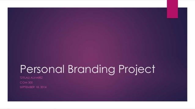 Personal Branding Project  TZITLALI ALVAREZ  COM 300  SEPTEMBER 18, 2014