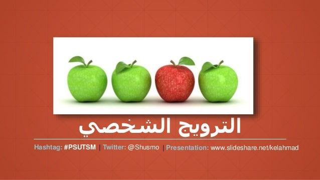 الشخصي الترويج Hashtag: #PSUTSM | Twitter: @Shusmo | Presentation: www.slideshare.net/kelahmad
