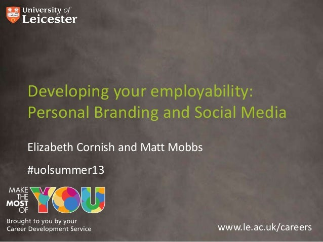 www.le.ac.uk/careers Developing your employability: Personal Branding and Social Media Elizabeth Cornish and Matt Mobbs #u...