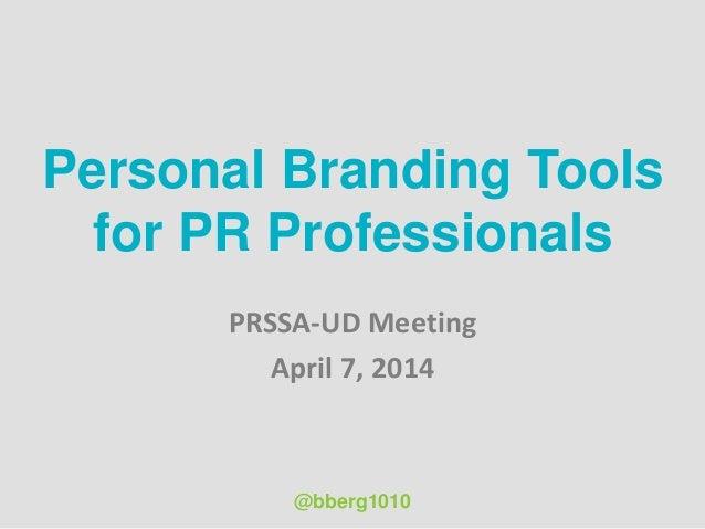 Personal Branding Tools for PR Professionals PRSSA-UD Meeting April 7, 2014 @bberg1010