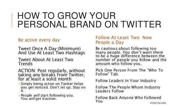 HOW TO GROW YOUR PERSONAL BRAND ON TWITTER Be active every day Tweet Once A Day (Minimum) And Use At Least Two Hashtags Tw...