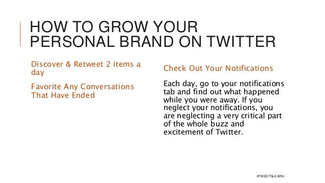 HOW TO GROW YOUR PERSONAL BRAND ON TWITTER Discover & Retweet 2 items a day Check Out Your Notifications Each day, go to y...