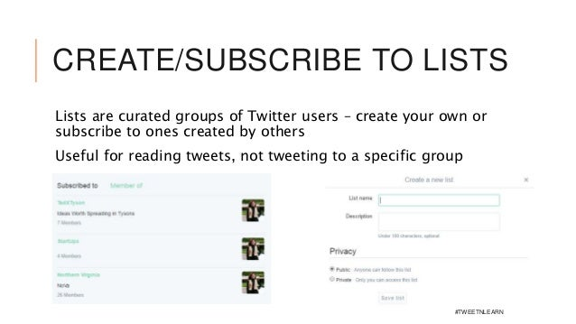 CREATE/SUBSCRIBE TO LISTS Lists are curated groups of Twitter users – create your own or subscribe to ones created by othe...