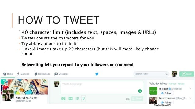 HOW TO TWEET 140 character limit (includes text, spaces, images & URLs)  Twitter counts the characters for you  Try abbr...