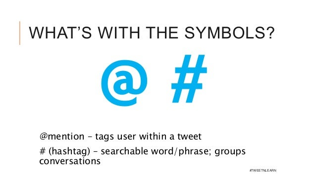 WHAT'S WITH THE SYMBOLS? @mention – tags user within a tweet # (hashtag) – searchable word/phrase; groups conversations @ ...