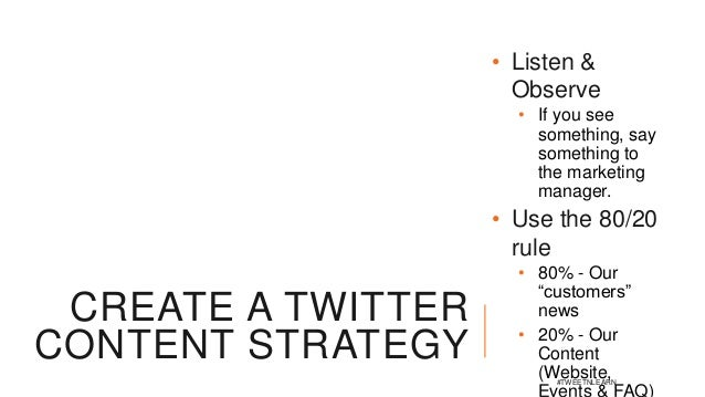CREATE A TWITTER CONTENT STRATEGY • Listen & Observe • If you see something, say something to the marketing manager. • Use...