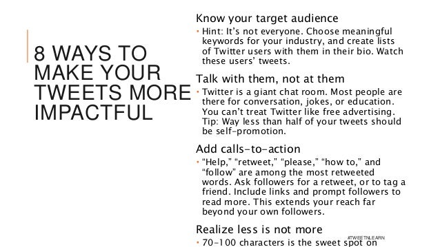8 WAYS TO MAKE YOUR TWEETS MORE IMPACTFUL Know your target audience  Hint: It's not everyone. Choose meaningful keywords ...