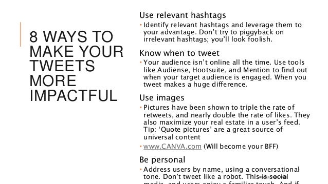 8 WAYS TO MAKE YOUR TWEETS MORE IMPACTFUL Use relevant hashtags  Identify relevant hashtags and leverage them to your adv...