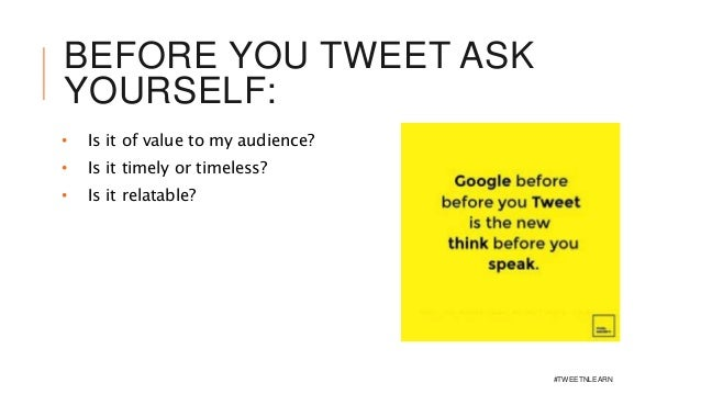 BEFORE YOU TWEET ASK YOURSELF: • Is it of value to my audience? • Is it timely or timeless? • Is it relatable? #TWEETNLEARN