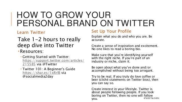 HOW TO GROW YOUR PERSONAL BRAND ON TWITTER Learn Twitter Take 1-2 hours to really deep dive into Twitter  Resources:  Ge...